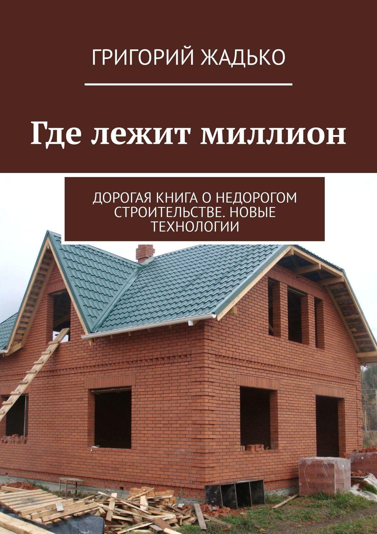 Григорий Жадько Где лежит миллион. Дорогая книга онедорогом строительстве. Новые технологии.