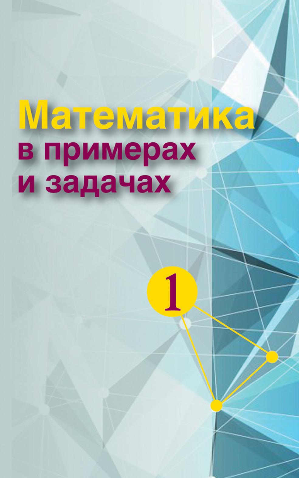 Коллектив авторов Математика в примерах и задачах. Часть 1