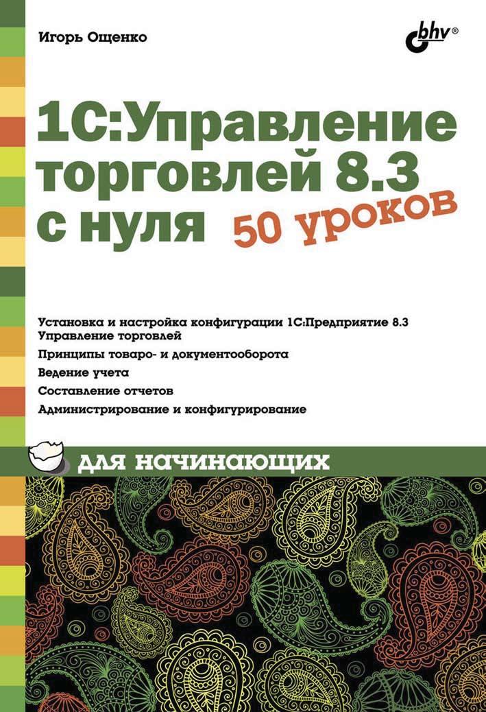 Игорь Ощенко 1С:Управление торговлей 8.3 с нуля. 50 уроков для начинающих