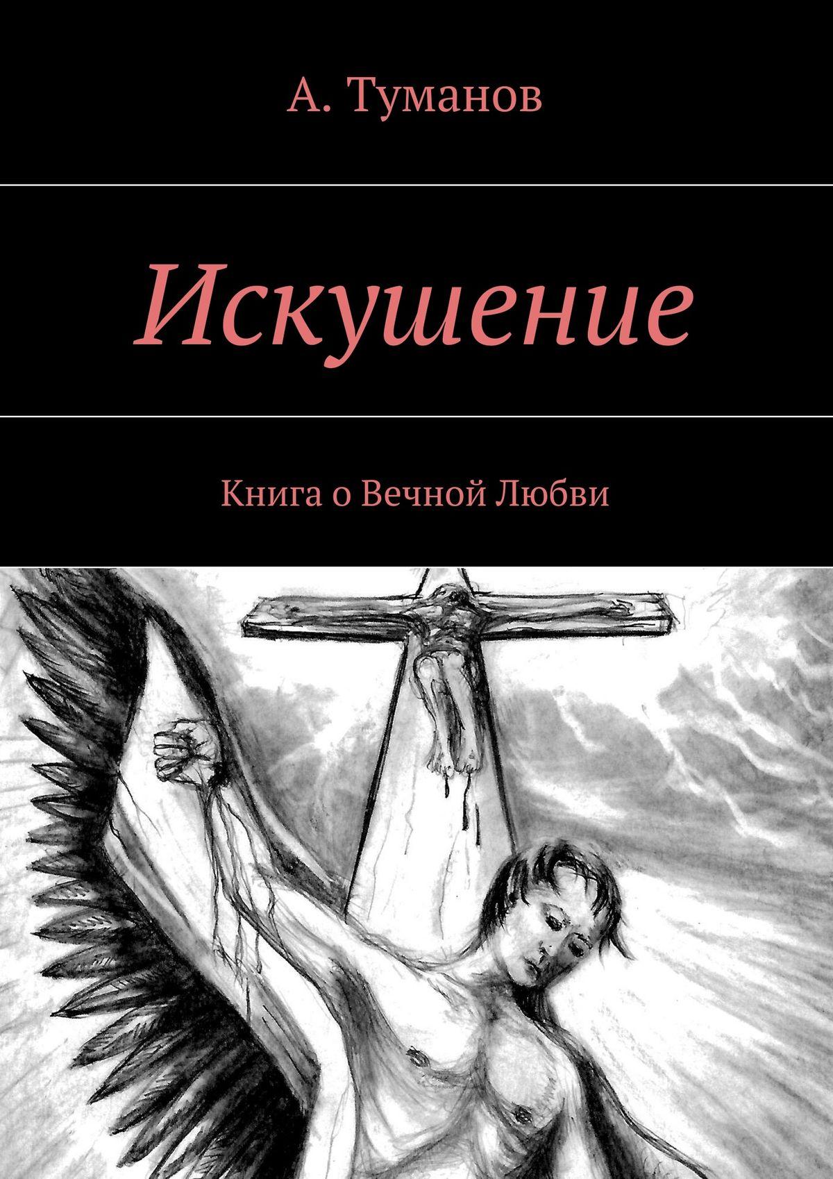 А. Туманов Искушение. Книга о Вечной Любви цены
