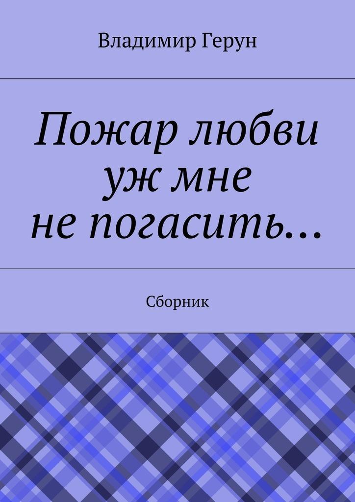 Владимир Герун Пожар любви уж мне непогасить… Сборник
