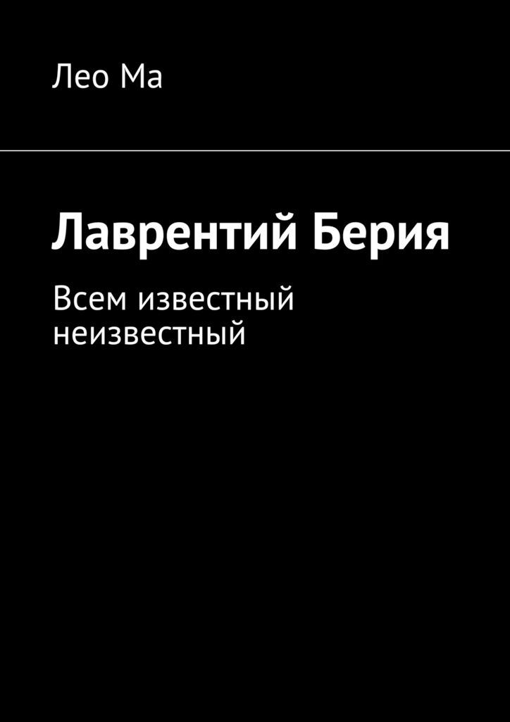 Лео Ма Лаврентий Берия. Всем известный неизвестный лаврентий берия спасенные дневники и личные записи самое полное издание