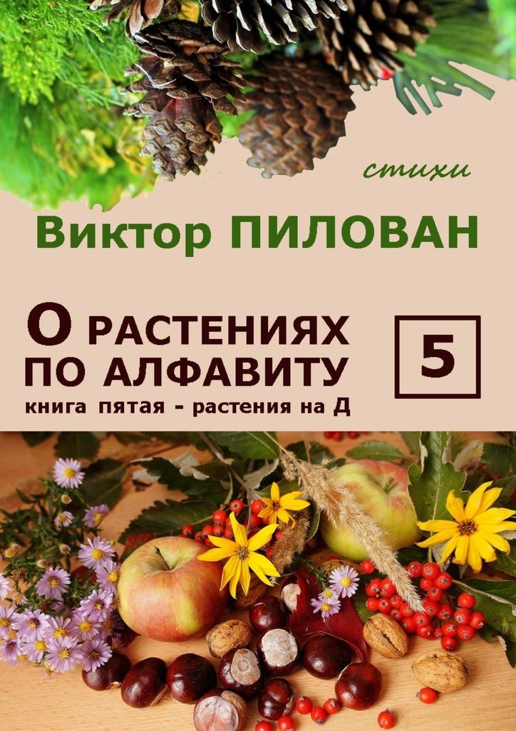 Виктор Пилован Орастениях поалфавиту. Книга пятая. Растения наД б и севостьянов исцеление в растениях книга 1 овощи