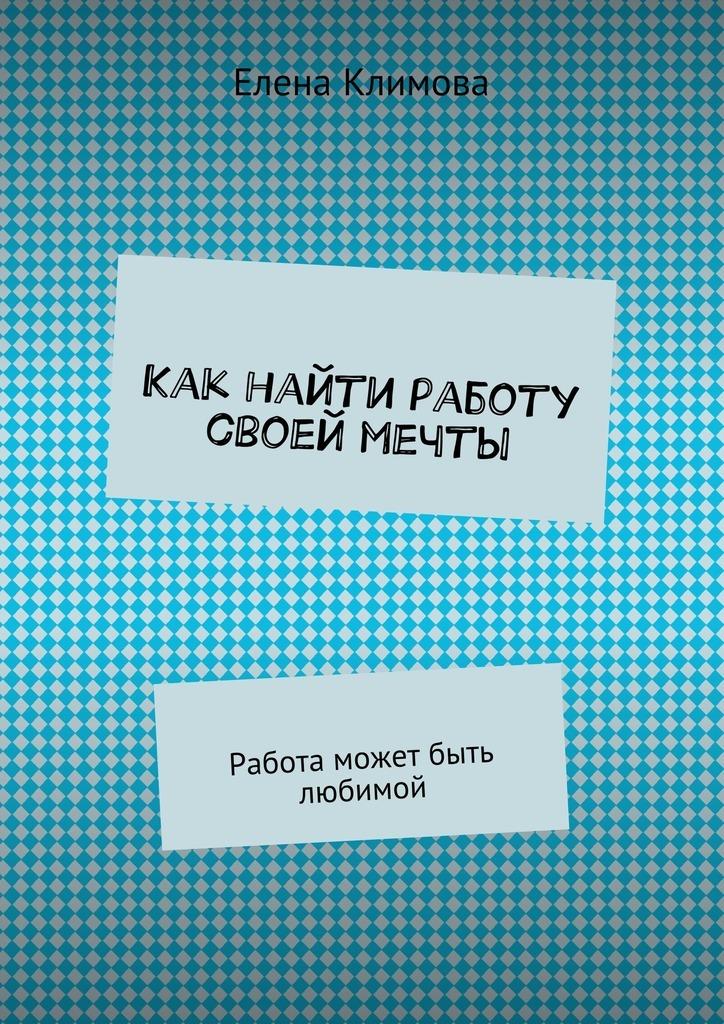 Елена Климова Как найти работу своей мечты. Работа может быть любимой струговщикова о будь счастливой мамой как найти любимую работу и воспитывать ребенка