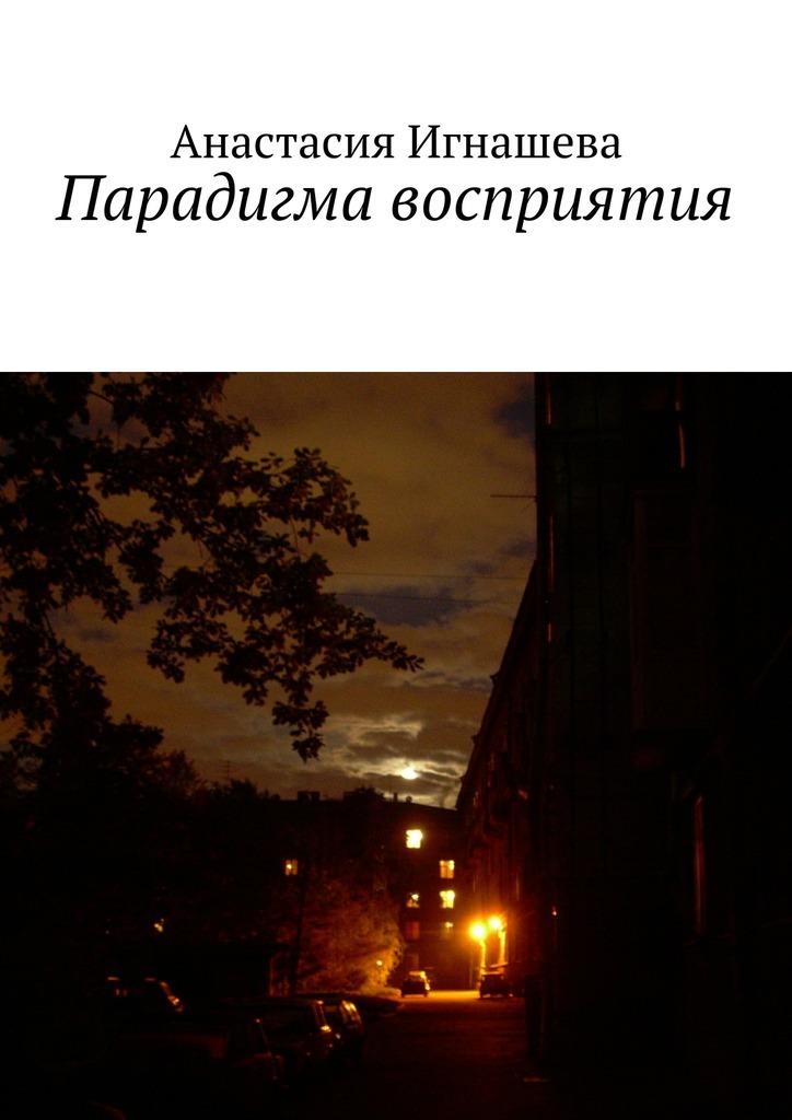 Анастасия Андреевна Игнашева Парадигма восприятия анастасия андреевна игнашева девчонка спетроградской