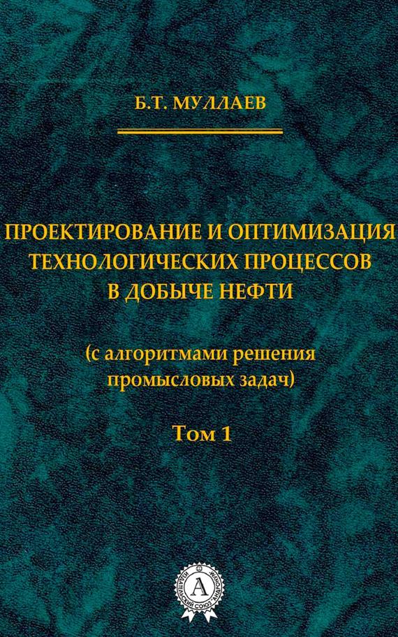 Б. Т. Муллаев Проектирование и оптимизация технологических процессов в добыче нефти (с алгоритмами решения промысловых задач) Том 1