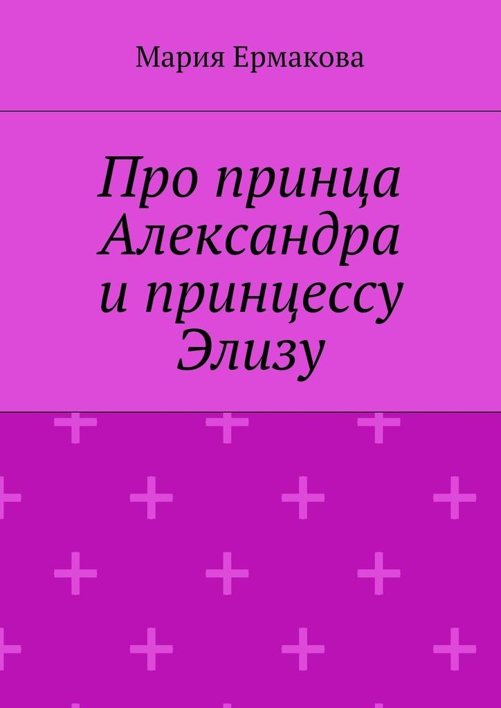 Мария Михайловна Ермакова Про принца Александра и принцессу Элизу
