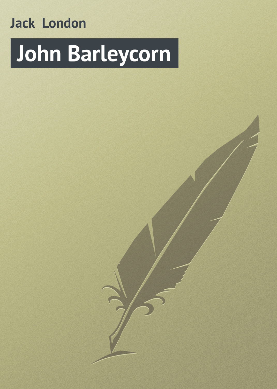 Джек Лондон John Barleycorn london j john barleycorn