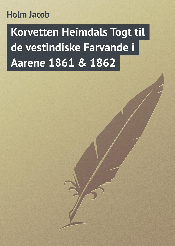 Holm Jacob Korvetten Heimdals Togt til de vestindiske Farvande i Aarene 1861 & 1862 abbott jacob richard i