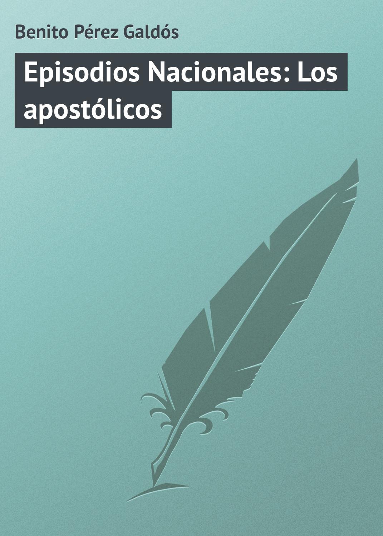 Benito Pérez Galdós Episodios Nacionales: Los apostólicos benito pérez galdós episodios nacionales la corte de carlos iv