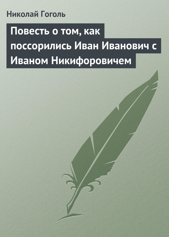 Николай Гоголь Повесть о том, как поссорились Иван Иванович с Иваном Никифоровичем цены онлайн
