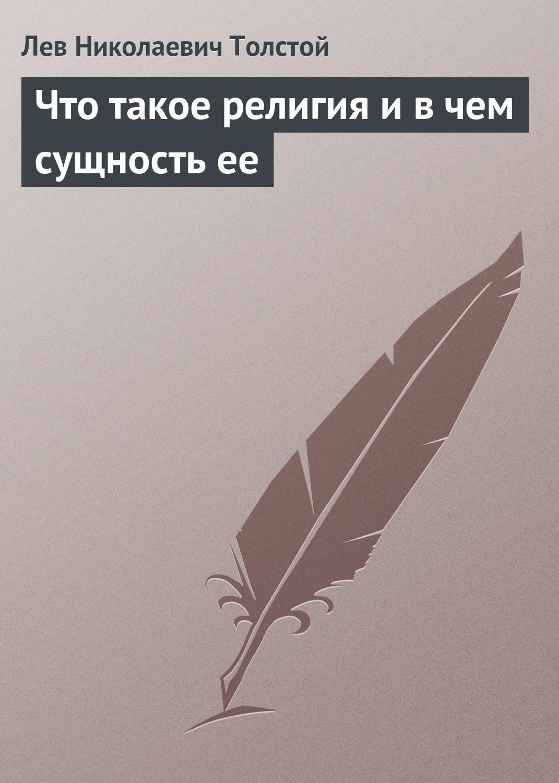 Лев Толстой Что такое религия и в чем сущность ее д с мережковский лев толстой и достоевский религия