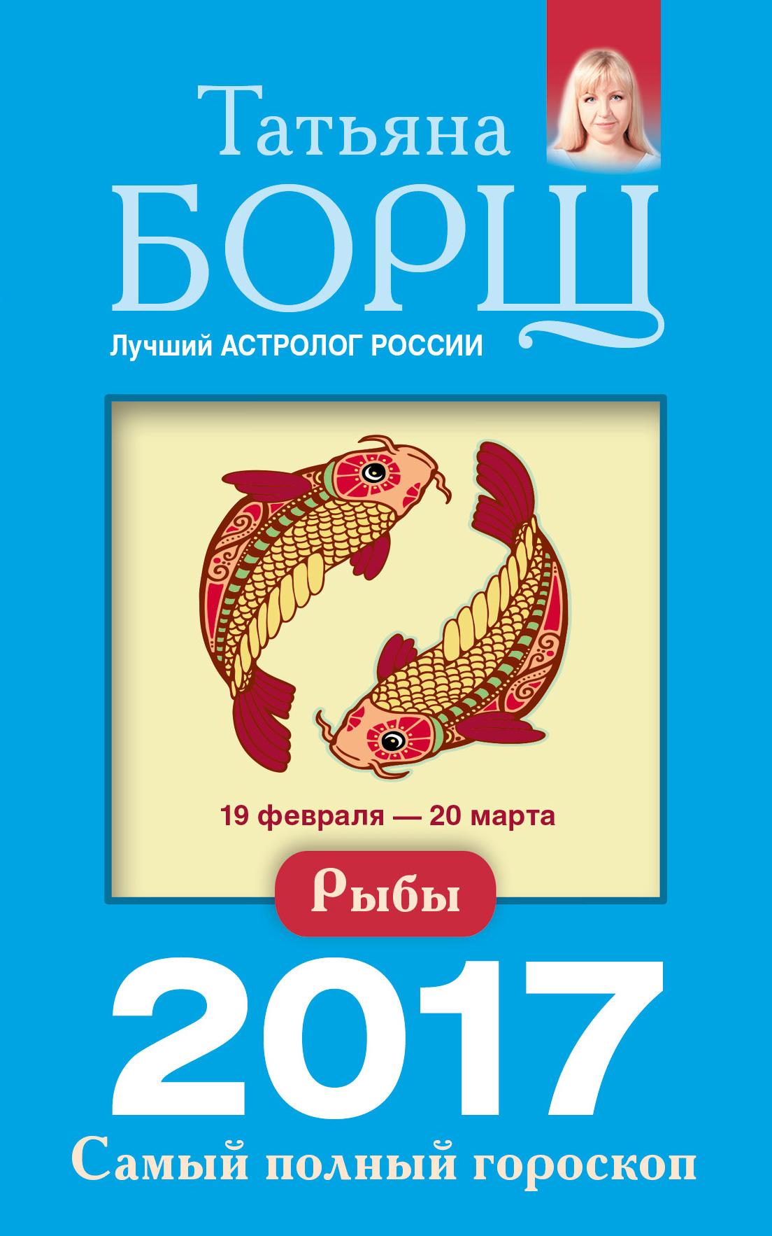 Татьяна Борщ Рыбы. Самый полный гороскоп на 2017 год татьяна борщ овен самый полный гороскоп на 2017 год 21 марта 19 апреля