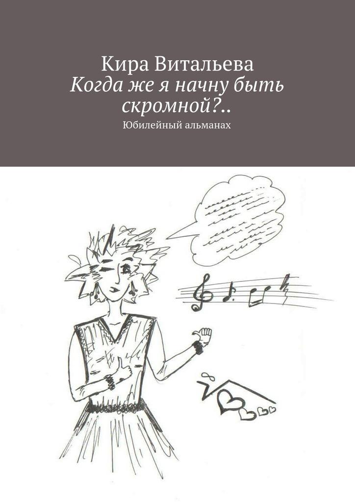 Кира Витальева Когдаже я начну быть скромной?.. Юбилейный альманах