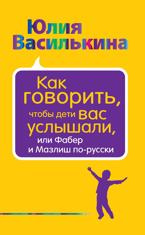 Юлия Василькина Как говорить, чтобы дети вас услышали, или Фабер и Мазлиш по-русски василькина юлия константиновна как говорить чтобы дети вас услышали или фабер и мазлиш по русски