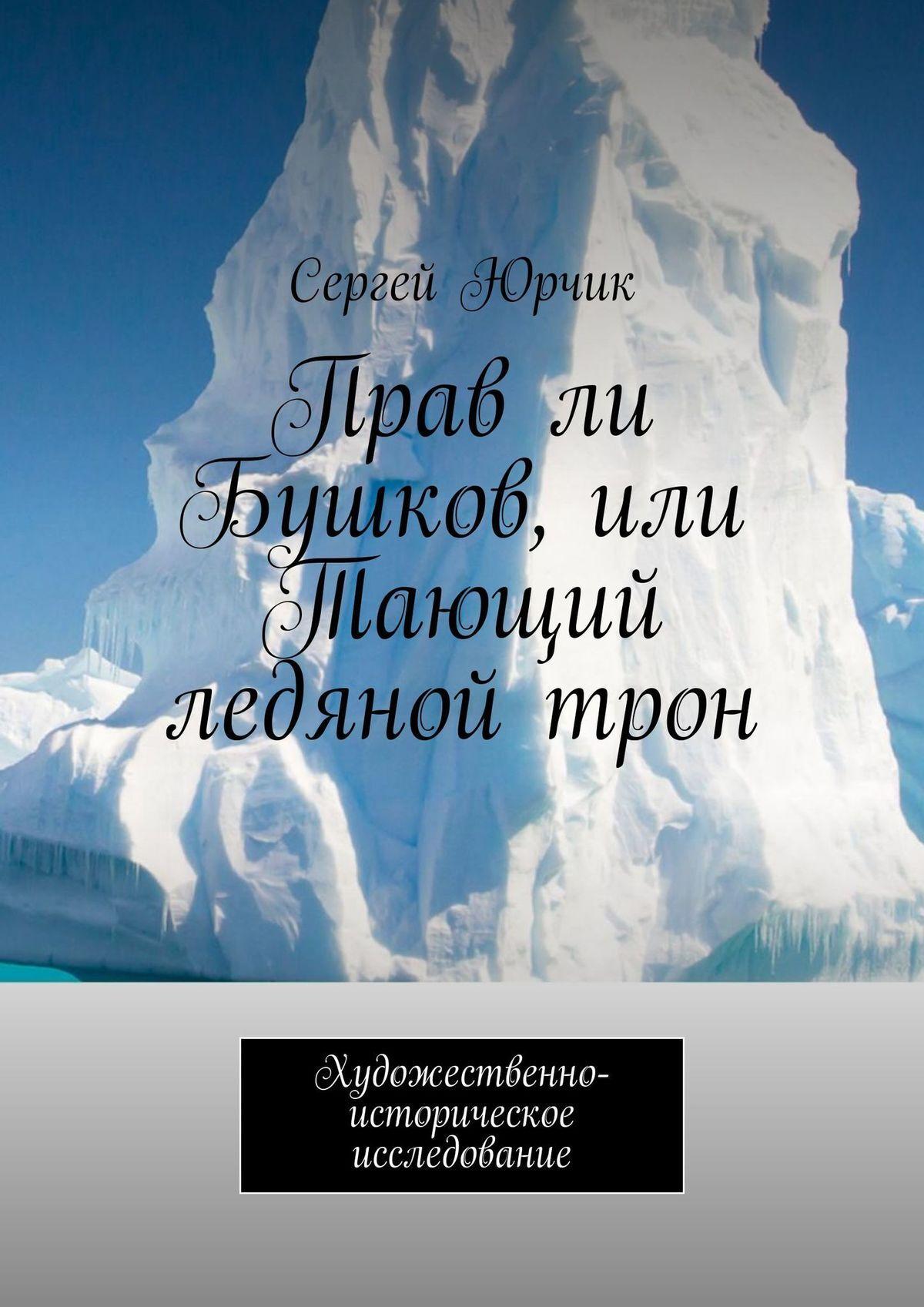 Сергей Александрович Юрчик Прав ли Бушков, или Тающий ледяной трон. Художественно-историческое исследование