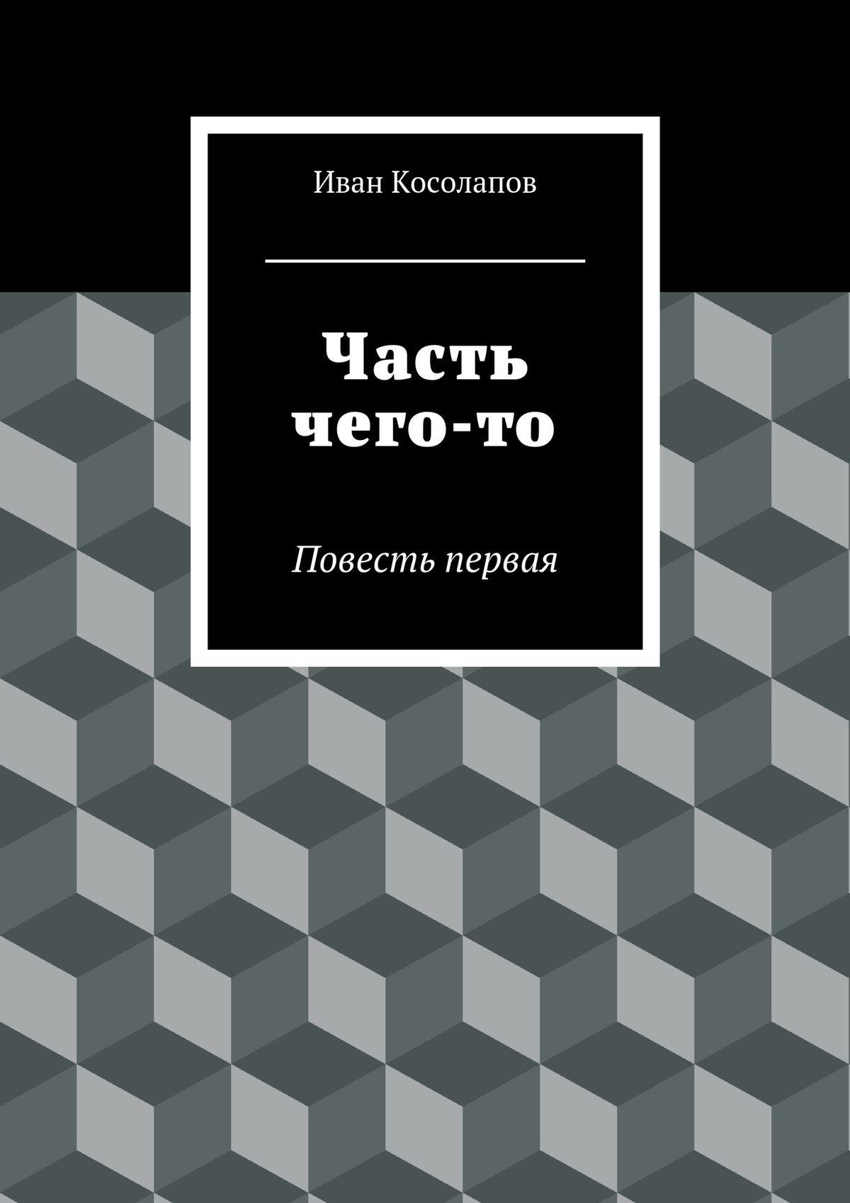 Иван Косолапов Часть чего-то. Повесть первая