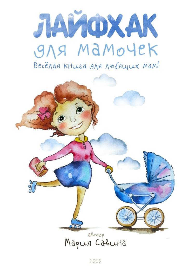Мария Савина Лайфхак для мамочек. Весёлая книга для любящихмам! лайфхак для дачи