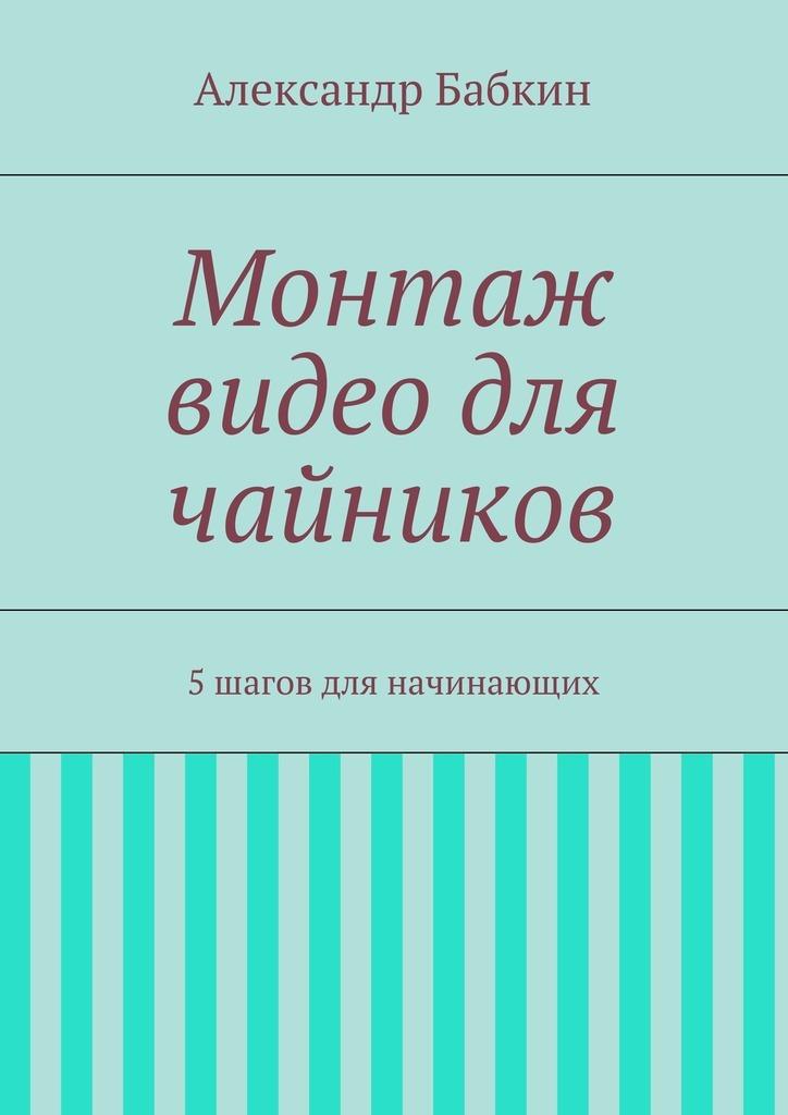 Александр Бабкин Монтаж видео для чайников. 5шагов для начинающих путешествие яйцеклетки видео