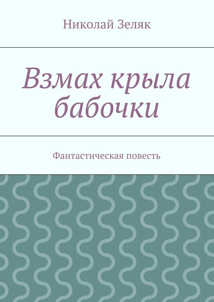 Николай Петрович Зеляк Взмах крыла бабочки. Фантастическая повесть