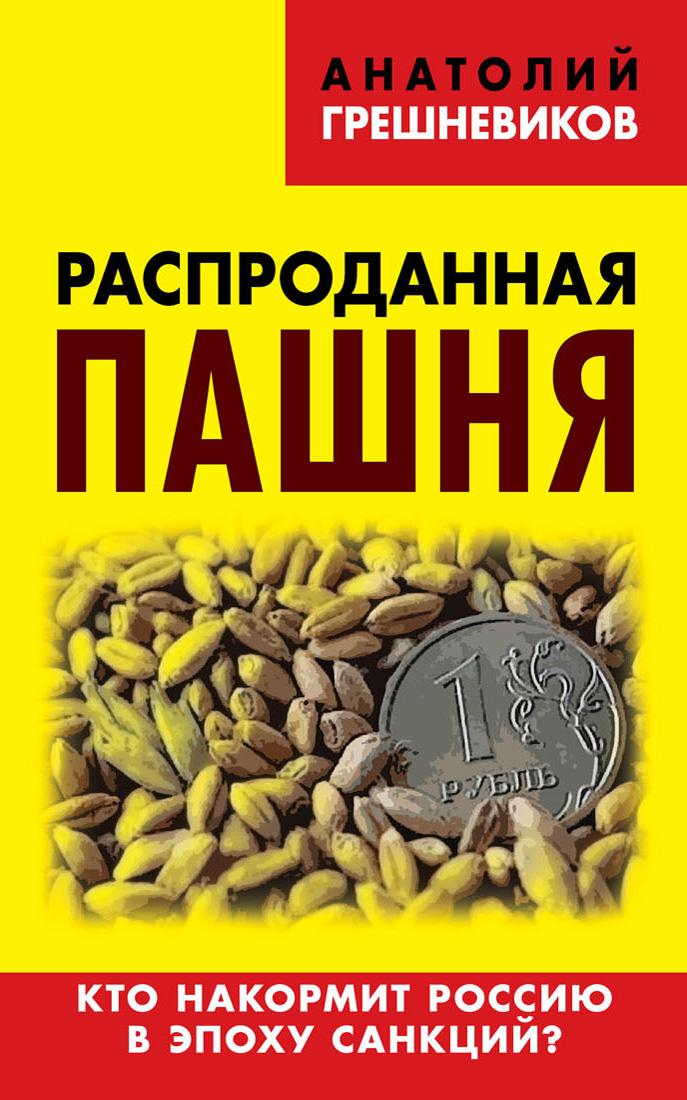 Анатолий Грешневиков Распроданная пашня. Кто накормит Россию в эпоху санкций?