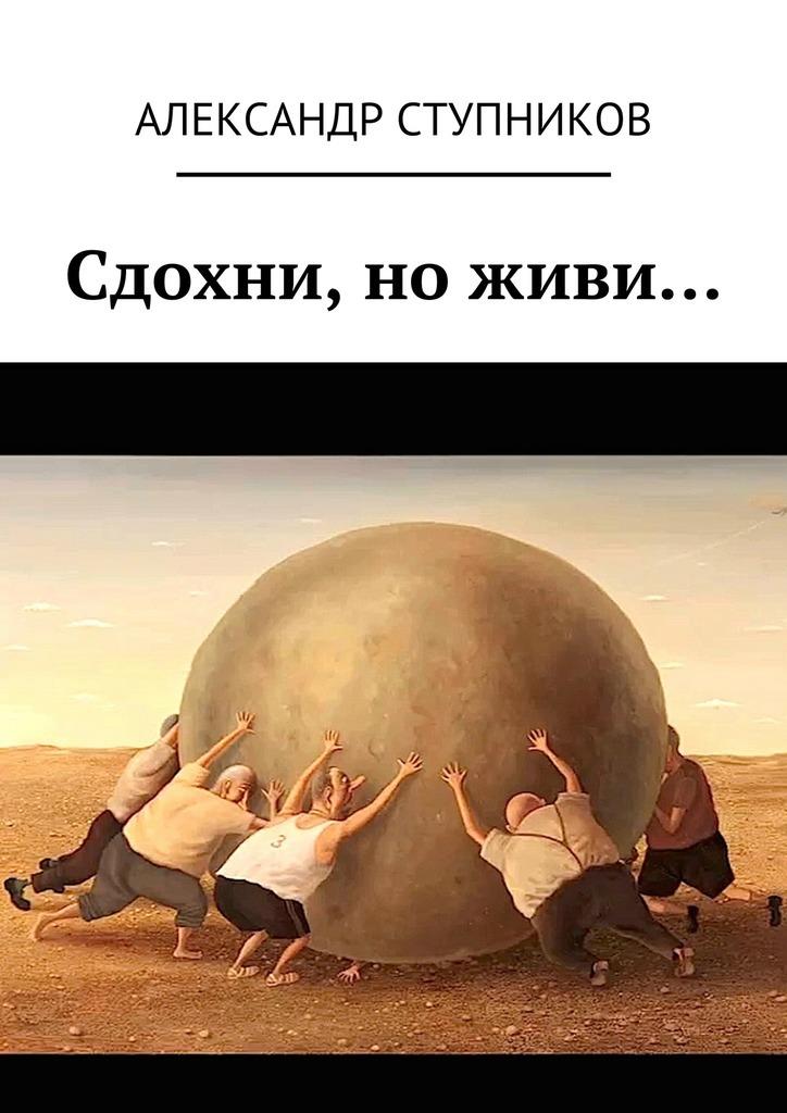 Александр Ступников Сдохни, ноживи… александр ступников сдохни ноживи…