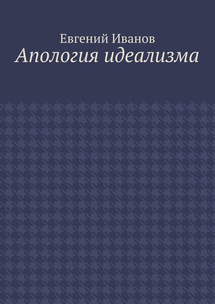 купить Евгений Михайлович Иванов Апология идеализма по цене 160 рублей