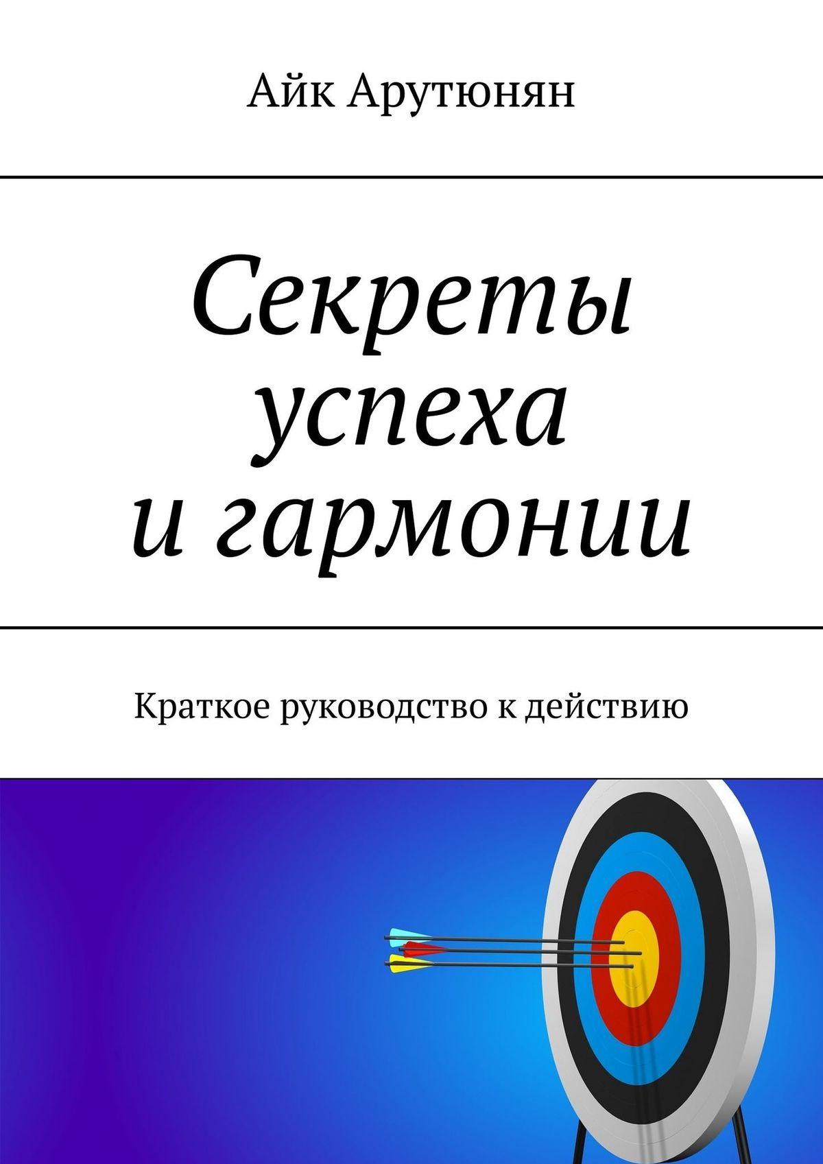 Айк Арутюнян Секреты успеха игармонии. Краткое руководство кдействию