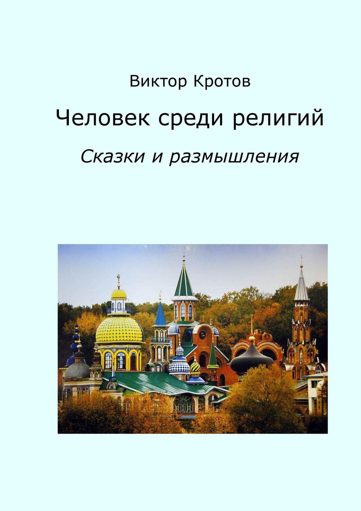 Виктор Кротов Человек среди религий. Сказки и размышления