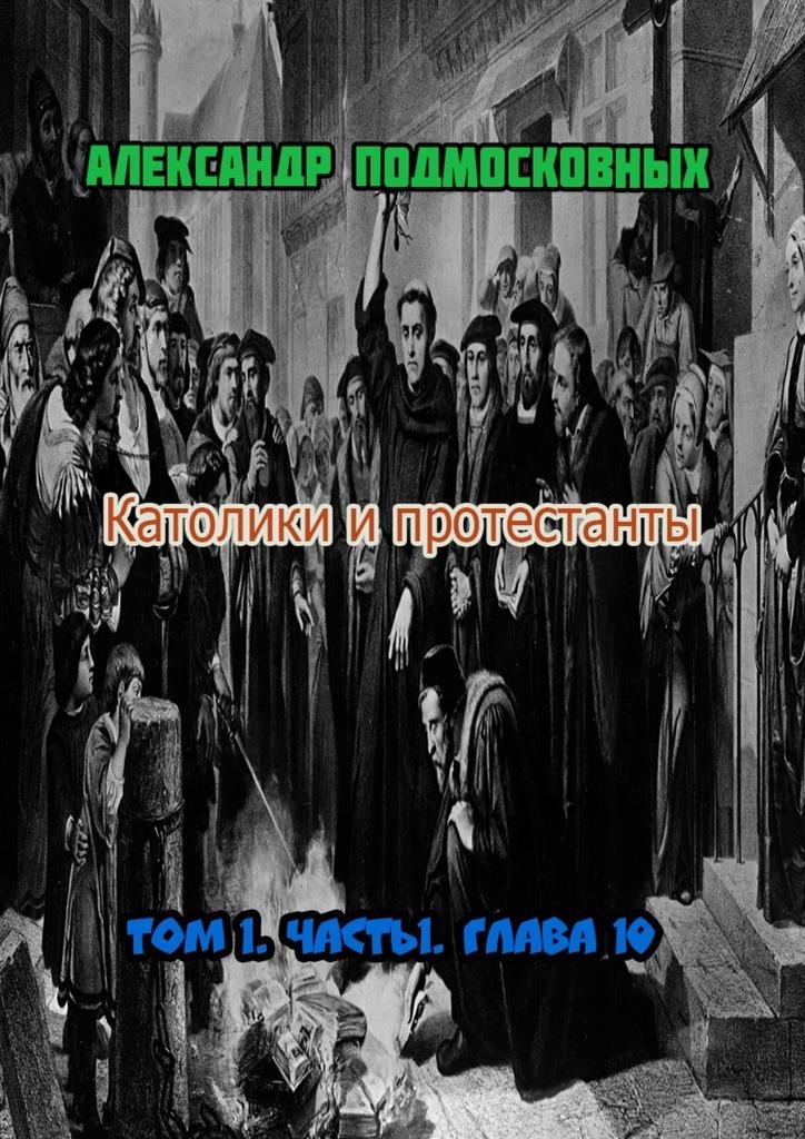 Александр Подмосковных Католики ипротестанты. Том 1. Часть 1. Глава10 диверсант конец войны серии 1 10