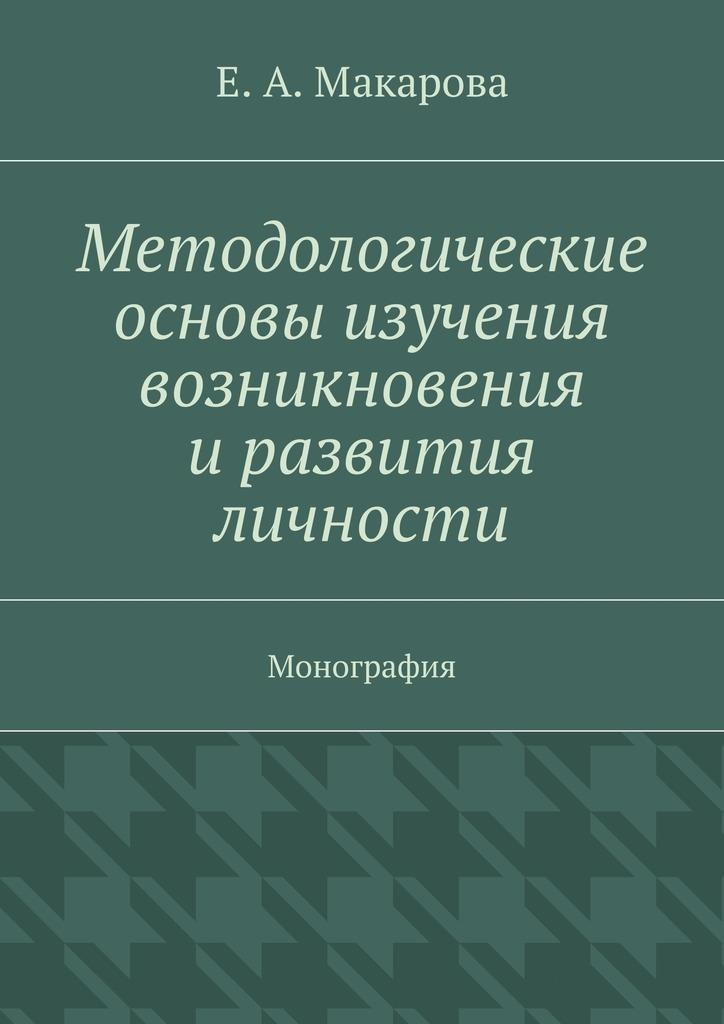 Е. А. Макарова Методологические основы изучения возникновения и развития личности. Монография в е усанов конституционные основы становления и развития парламентаризма в россии