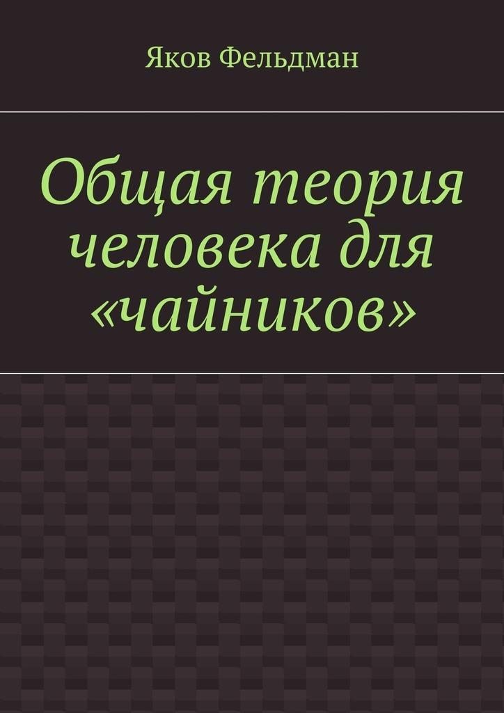 Яков Адольфович Фельдман Общая теория человека для «чайников» гриффис м эпштейн л как заработать на акциях для чайников