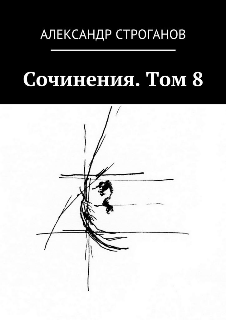 Александр Строганов Сочинения. Том 8 неизвестный автор граф александр сергеевич строганов