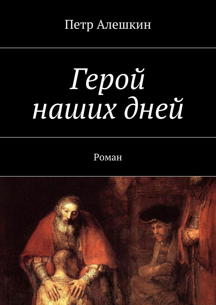Петр Алешкин Герой нашихдней. Роман петр алешкин беглецы роман