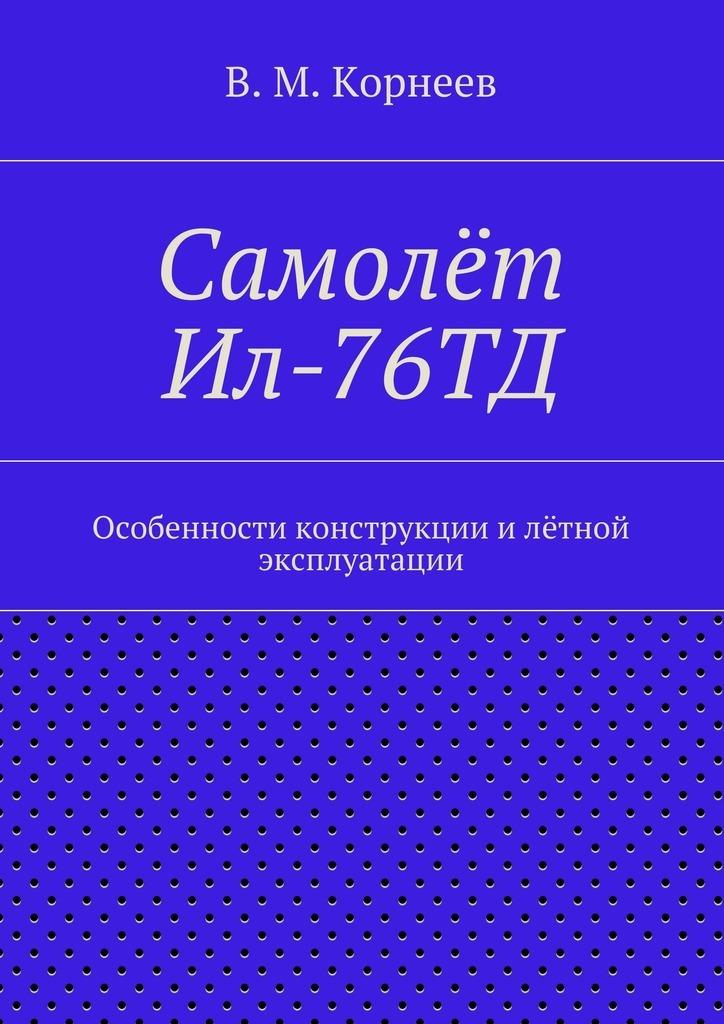 В. М. Корнеев Самолёт Ил-76ТД. Особенности конструкции илётной эксплуатации