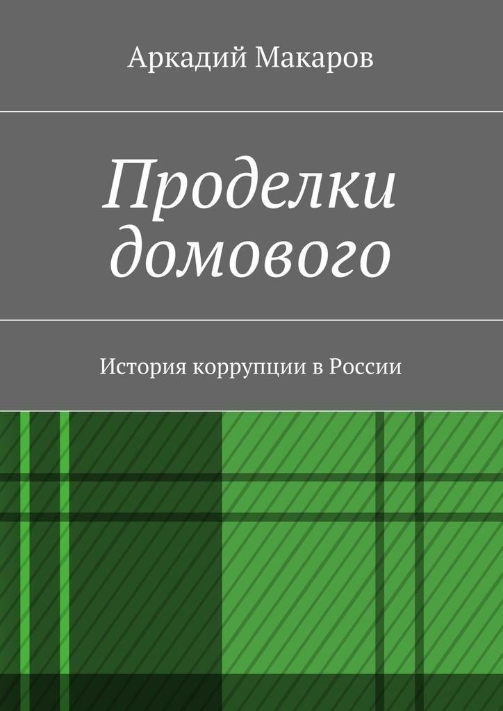 Аркадий Макаров Проделки домового. История коррупции вРоссии