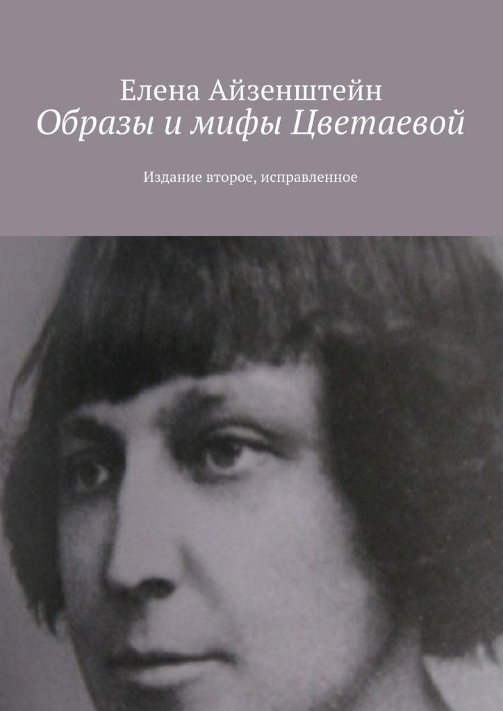 Елена Айзенштейн Образы и мифы Цветаевой. Издание второе, исправленное