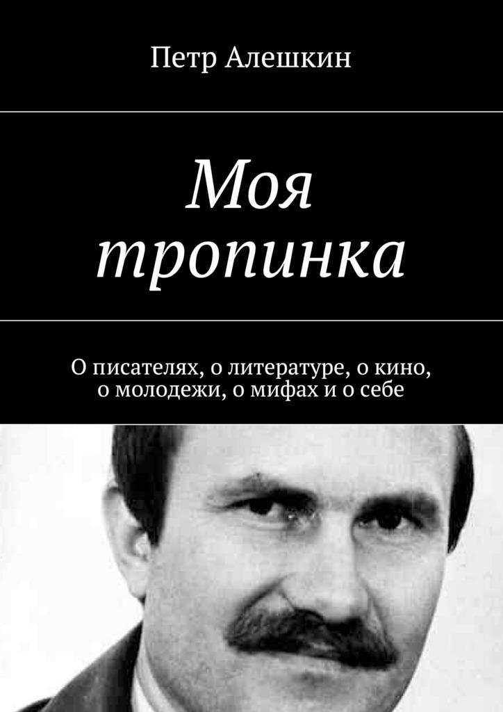 Петр Алешкин Моя тропинка. О писателях, о литературе, о кино, о молодежи, о мифах и о себе цена и фото