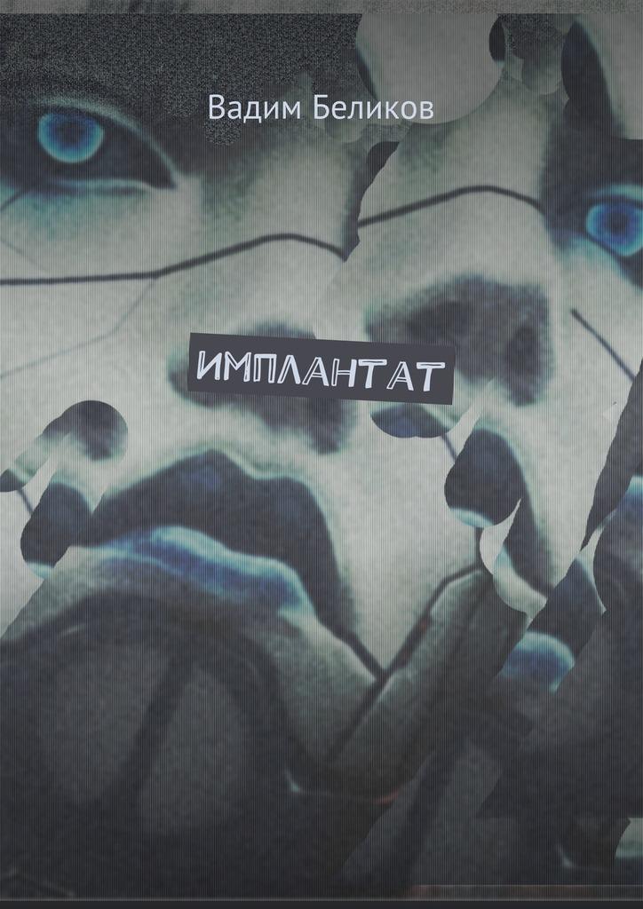 Вадим Беликов Имплантат. Книга первая вадим беликов имплантат книга первая