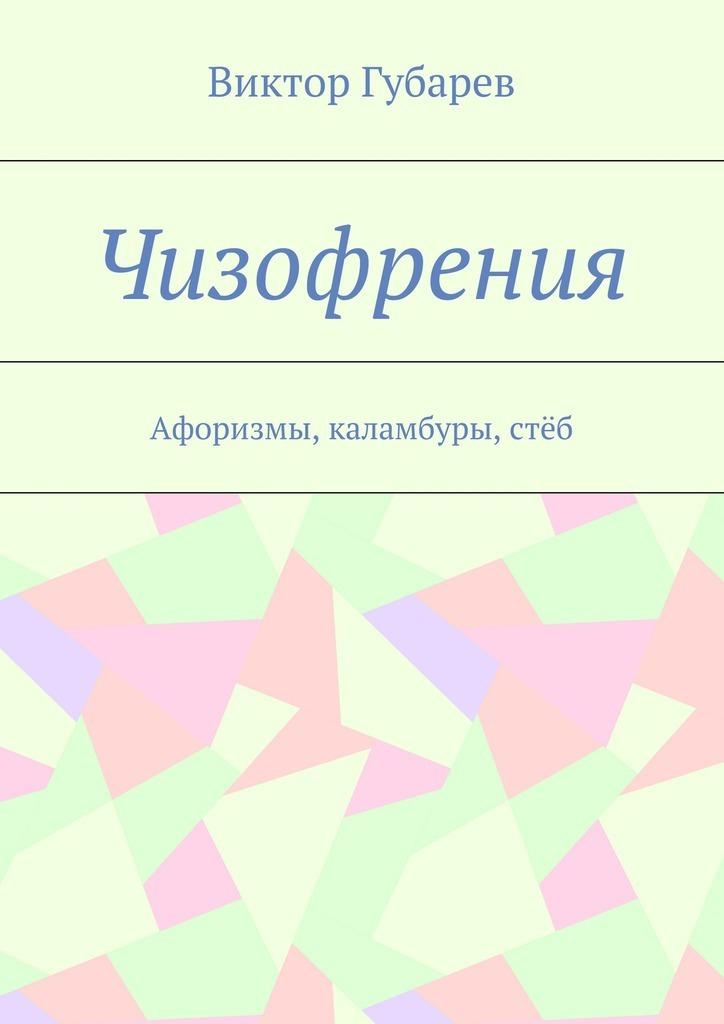 Виктор Губарев Чизофрения. Афоризмы, каламбуры,стёб