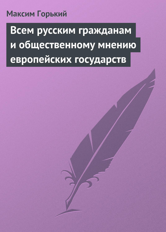 Фото - Максим Горький Всем русским гражданам и общественному мнению европейских государств л е ильина придать форму общественному мнению