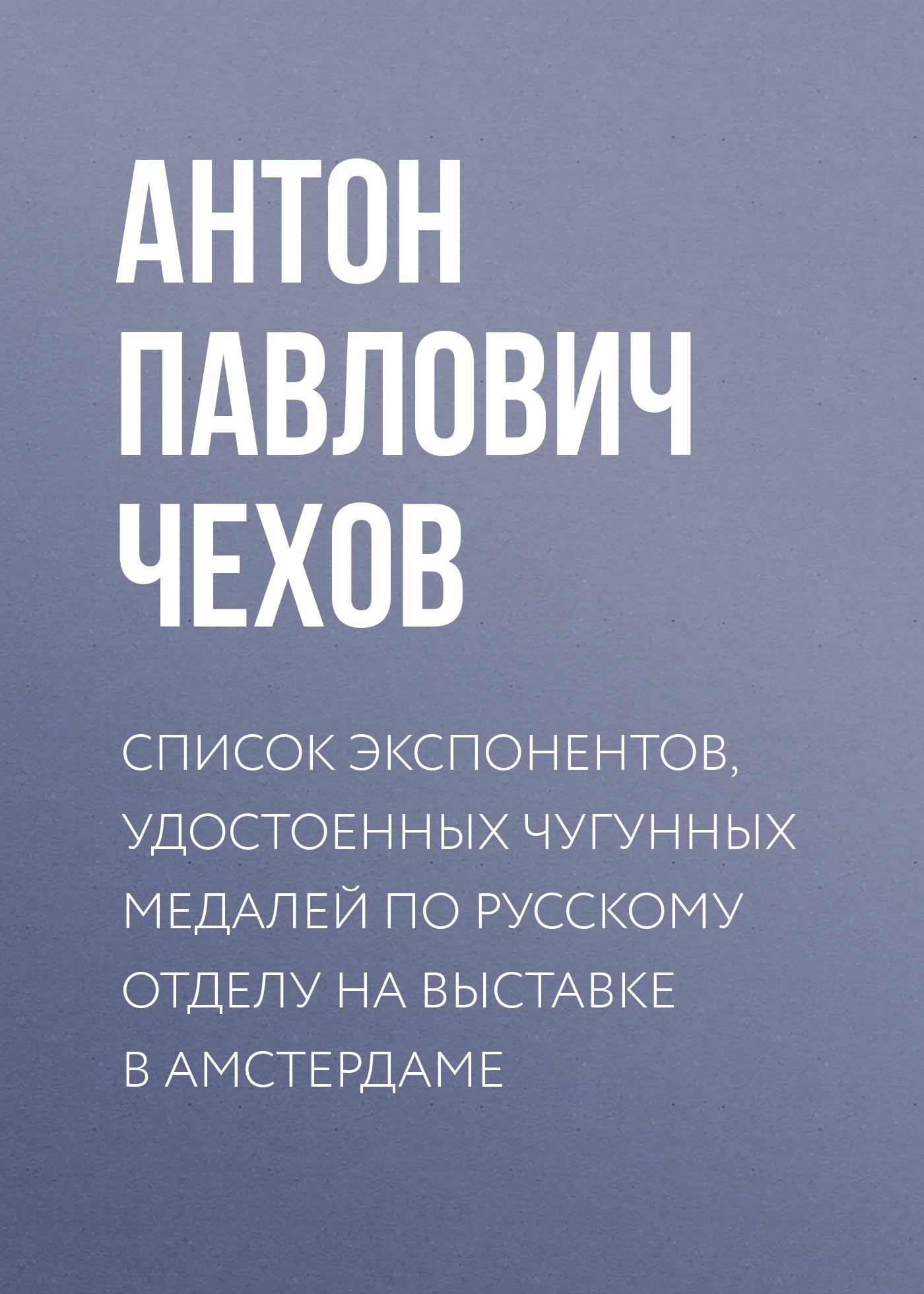 Антон Чехов Список экспонентов, удостоенных чугунных медалей по русскому отделу на выставке в Амстердаме автор не указан список удостоенных знаком отличия беспорочной службы в 1828 году