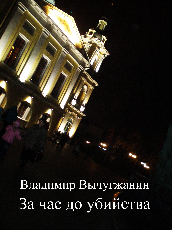 Владимир Вычугжанин За час до убийства (сборник) цена 2017