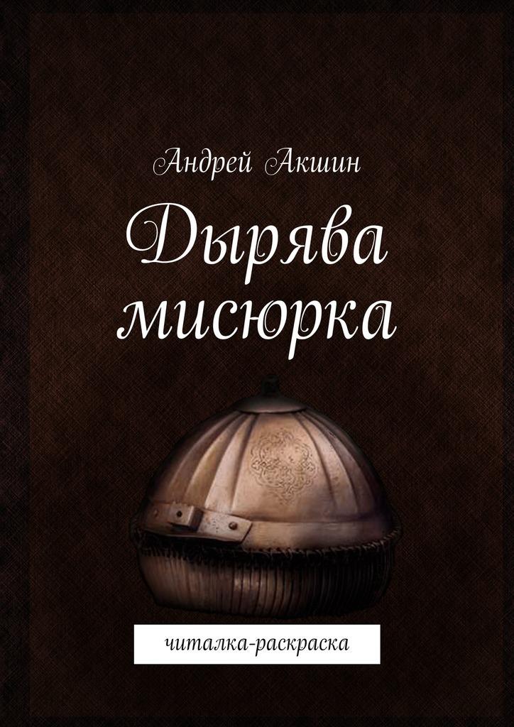 Андрей Акшин Дырява мисюрка. Читалка-раскраска цена