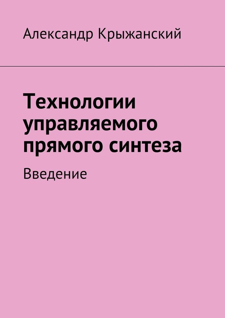Николай Александрович Крыжанский Технологии управляемого прямого синтеза. Введение александр рогачев перспективные материалы и технологии самораспрастраняющегося высокотемпературного синтеза