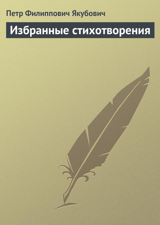 Петр Филиппович Якубович Избранные стихотворения петр филиппович якубович политические письма