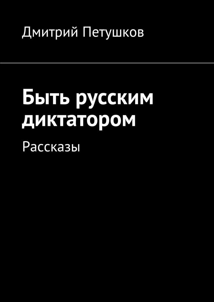 Дмитрий Петушков Быть русским диктатором. Рассказы discovery хуже быть не могло падение лифта в темноте нападение в доме террористическая угроза