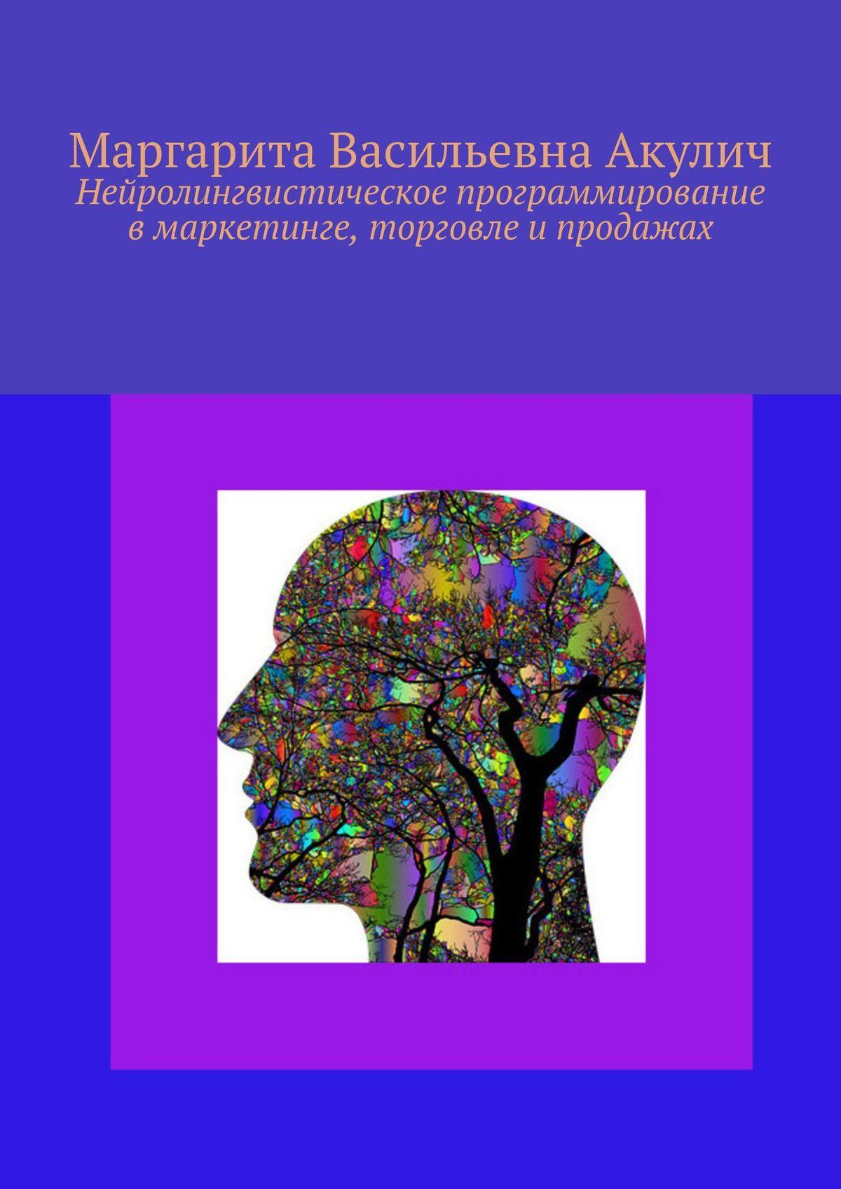 Маргарита Акулич Нейролингвистическое программирование в маркетинге, торговле и продажах все цены
