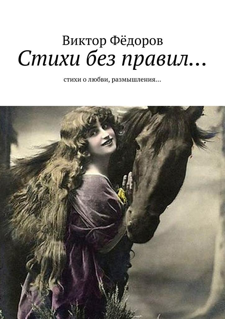 Виктор Филиппович Фёдоров Стихи без правил… Стихи о любви, размышления…