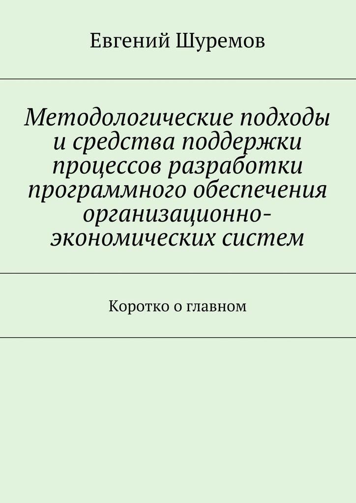 Евгений Леонидович Шуремов Методологические подходы исредства поддержки процессов разработки программного обеспечения организационно-экономических систем. Коротко оглавном